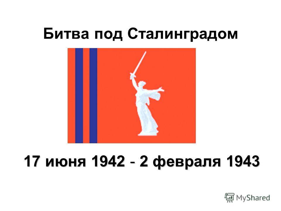 Битва под Сталинградом 17 июня 1942 - 2 февраля 1943