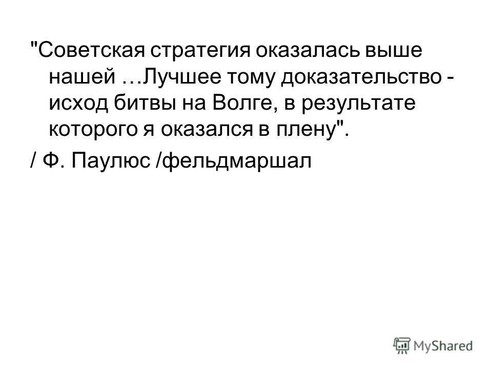 Советская стратегия оказалась выше нашей …Лучшее тому доказательство - исход битвы на Волге, в результате которого я оказался в плену. / Ф. Паулюс /фельдмаршал
