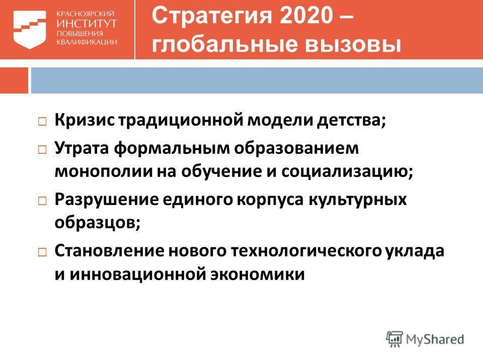 Стратегия 2020 – глобальные вызовы Кризис традиционной модели детства ; Утрата формальным образованием монополии на обучение и социализацию ; Разрушение единого корпуса культурных образцов ; Становление нового технологического уклада и инновационной
