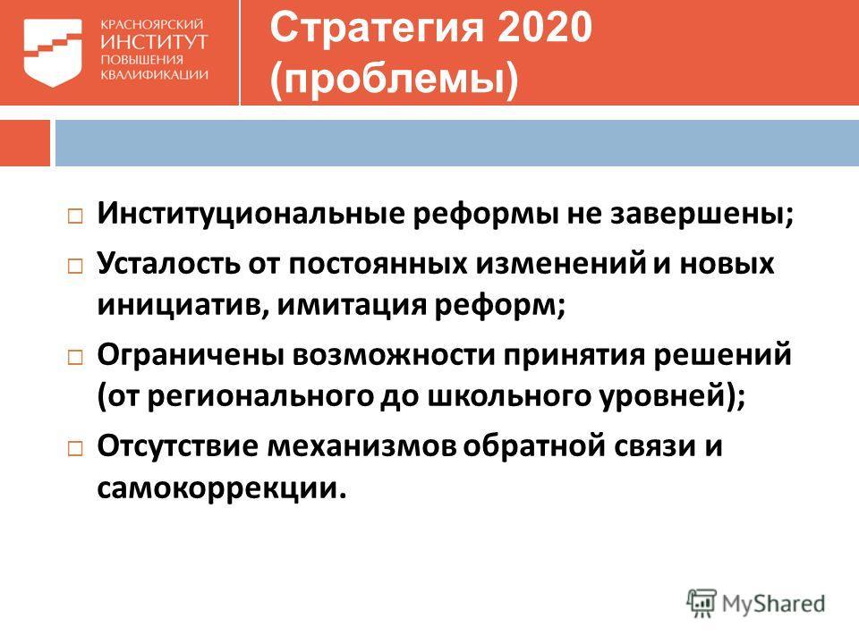 Стратегия 2020 (проблемы) Институциональные реформы не завершены ; Усталость от постоянных изменений и новых инициатив, имитация реформ ; Ограничены возможности принятия решений ( от регионального до школьного уровней ); Отсутствие механизмов обратно