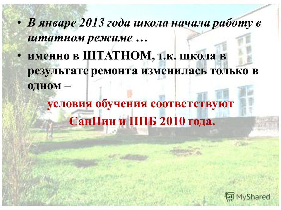 В январе 2013 года школа начала работу в штатном режиме … именно в ШТАТНОМ, т.к. школа в результате ремонта изменилась только в одном – условия обучения соответствуют СанПин и ППБ 2010 года.