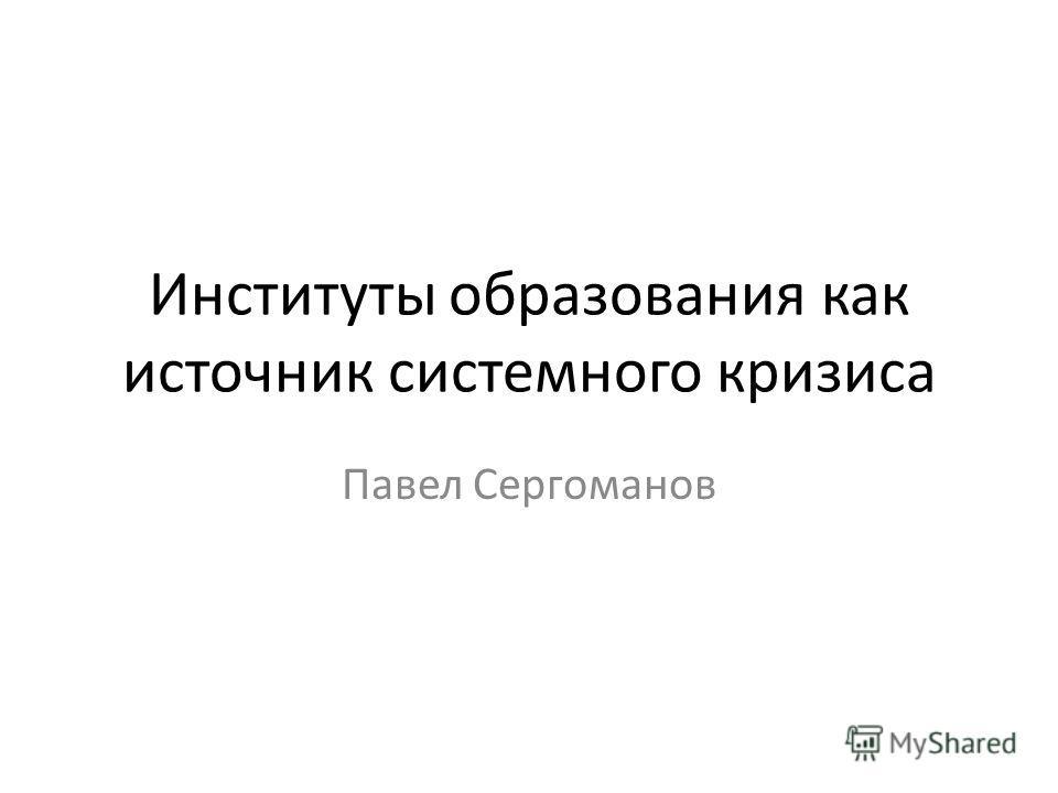 Институты образования как источник системного кризиса Павел Сергоманов