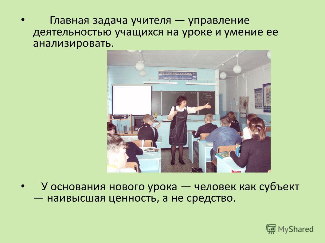 Главная задача учителя управление деятельностью учащихся на уроке и умение ее анализировать. У основания нового урока человек как субъект наивысшая ценность, а не средство.