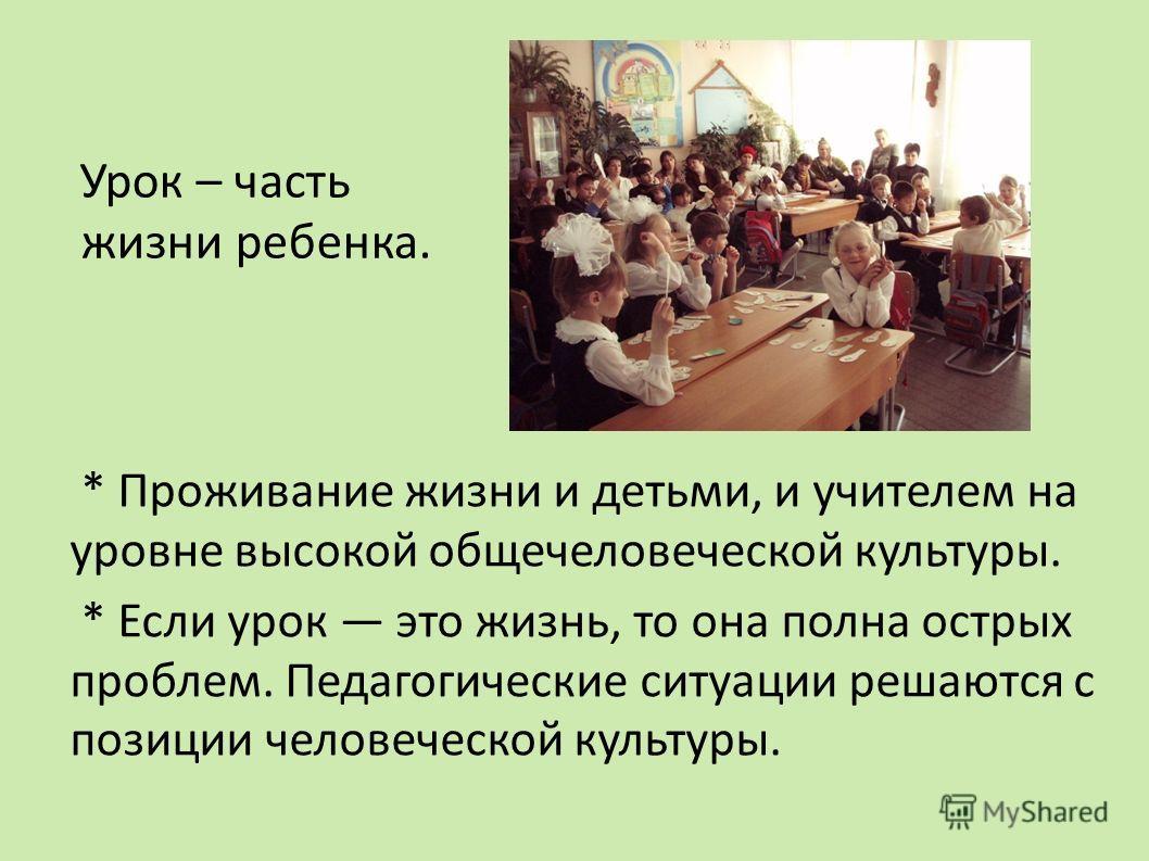 Урок – часть жизни ребенка. * Проживание жизни и детьми, и учителем на уровне высокой общечеловеческой культуры. * Если урок это жизнь, то она полна острых проблем. Педагогические ситуации решаются с позиции человеческой культуры.