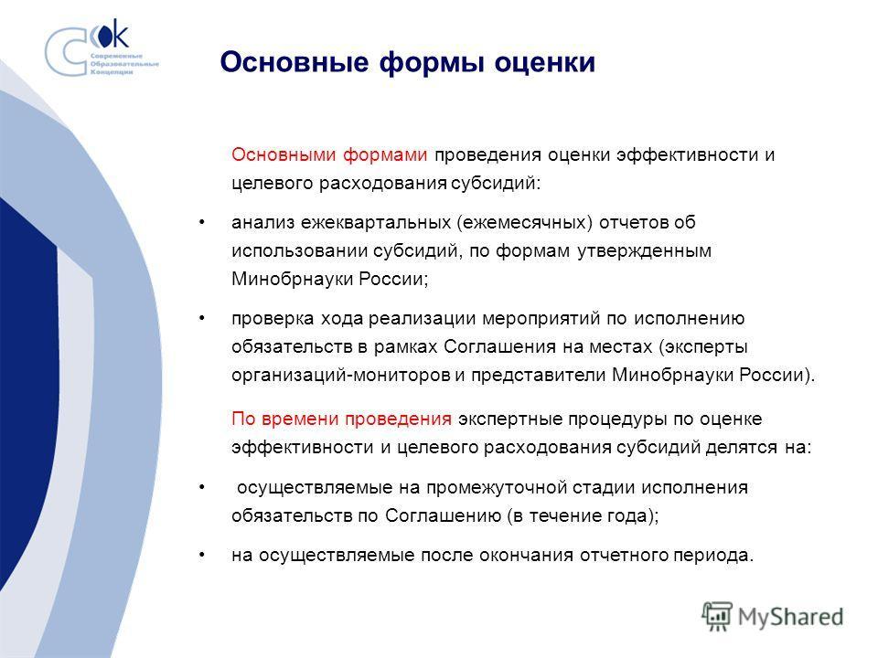 Основные формы оценки Основными формами проведения оценки эффективности и целевого расходования субсидий: анализ ежеквартальных (ежемесячных) отчетов об использовании субсидий, по формам утвержденным Минобрнауки России; проверка хода реализации мероп