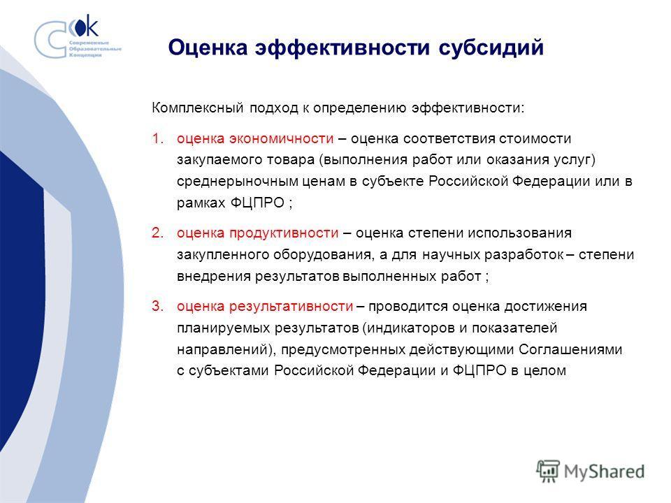 Оценка эффективности субсидий Комплексный подход к определению эффективности: 1.оценка экономичности – оценка соответствия стоимости закупаемого товара (выполнения работ или оказания услуг) среднерыночным ценам в субъекте Российской Федерации или в р