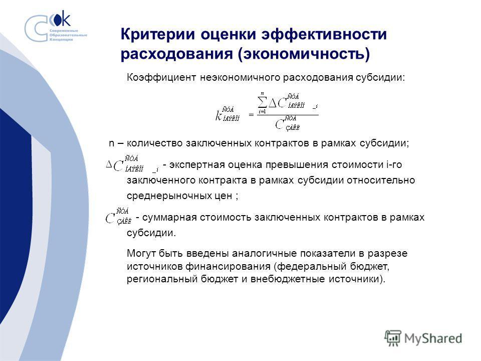Критерии оценки эффективности расходования (экономичность) Коэффициент неэкономичного расходования субсидии: n – количество заключенных контрактов в рамках субсидии; - экспертная оценка превышения стоимости i-го заключенного контракта в рамках субсид