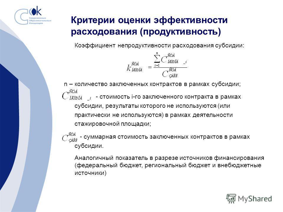 Критерии оценки эффективности расходования (продуктивность) Коэффициент непродуктивности расходования субсидии: n – количество заключенных контрактов в рамках субсидии; - стоимость i-го заключенного контракта в рамках субсидии, результаты которого не