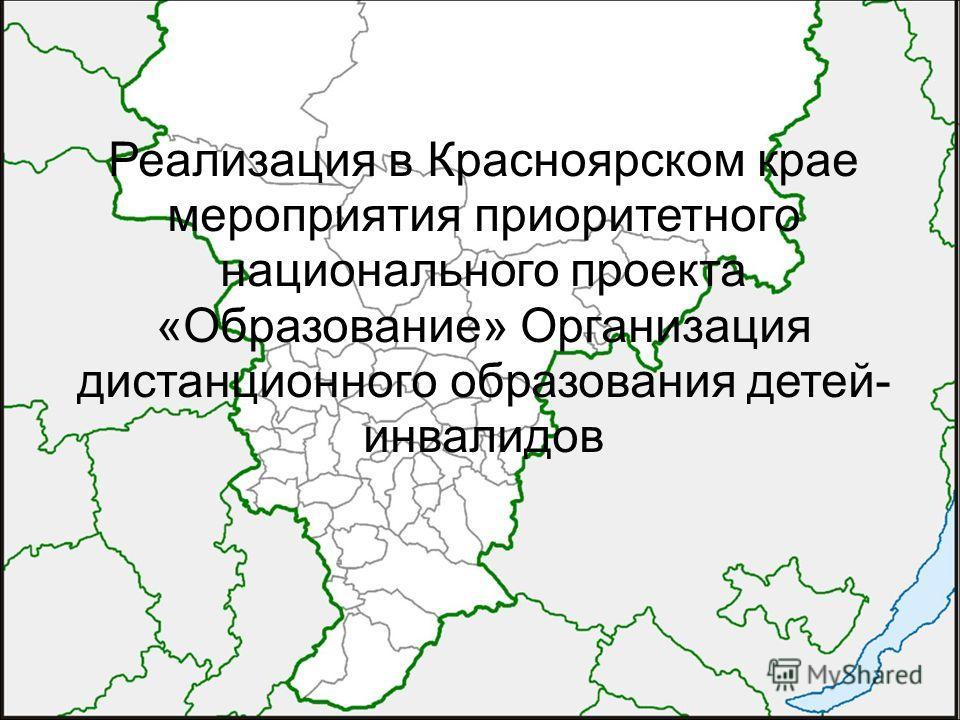 Реализация в Красноярском крае мероприятия приоритетного национального проекта «Образование» Организация дистанционного образования детей- инвалидов