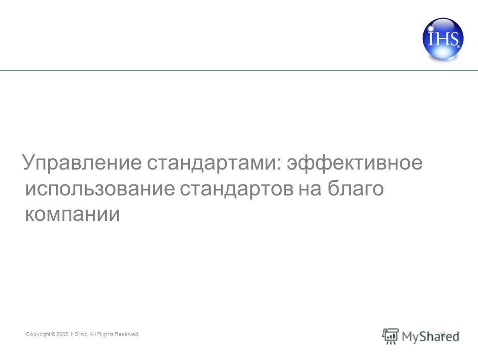 Copyright © 2006 IHS Inc. All Rights Reserved. 15 Управление стандартами: эффективное использование стандартов на благо компании