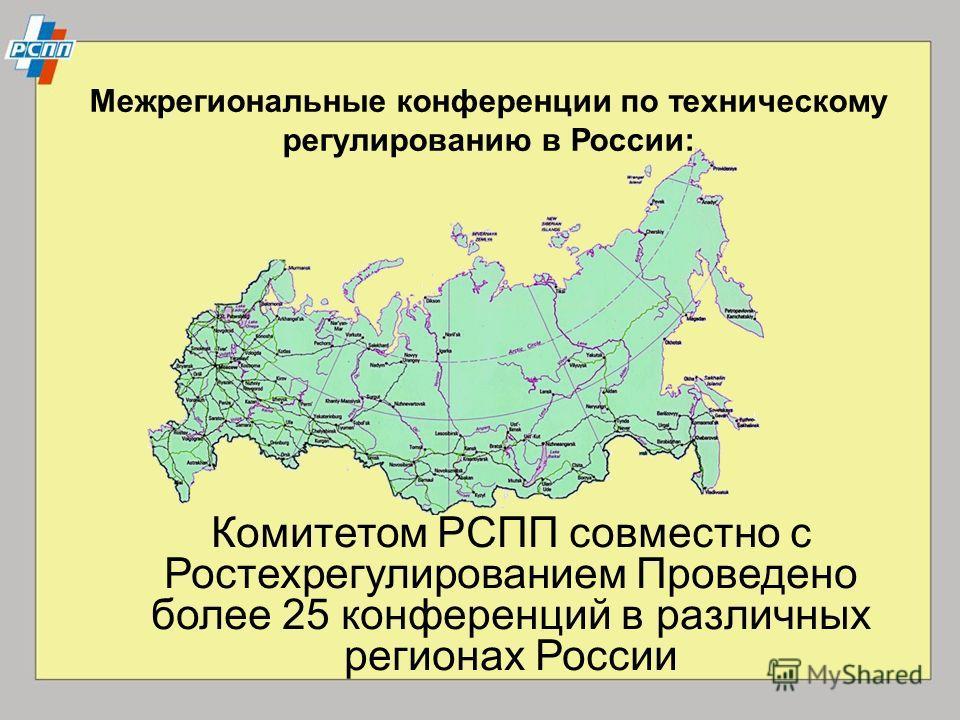 Межрегиональные конференции по техническому регулированию в России: Комитетом РСПП совместно с Ростехрегулированием Проведено более 25 конференций в различных регионах России