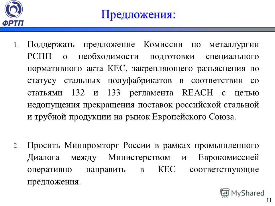Предложения: 1. Поддержать предложение Комиссии по металлургии РСПП о необходимости подготовки специального нормативного акта КЕС, закрепляющего разъяснения по статусу стальных полуфабрикатов в соответствии со статьями 132 и 133 регламента REACH с це