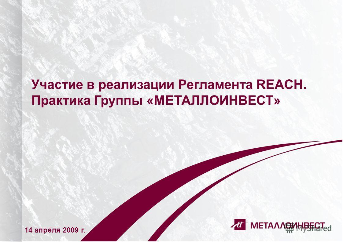 1 Участие в реализации Регламента REACH. Практика Группы «МЕТАЛЛОИНВЕСТ» 14 апреля 2009 г.