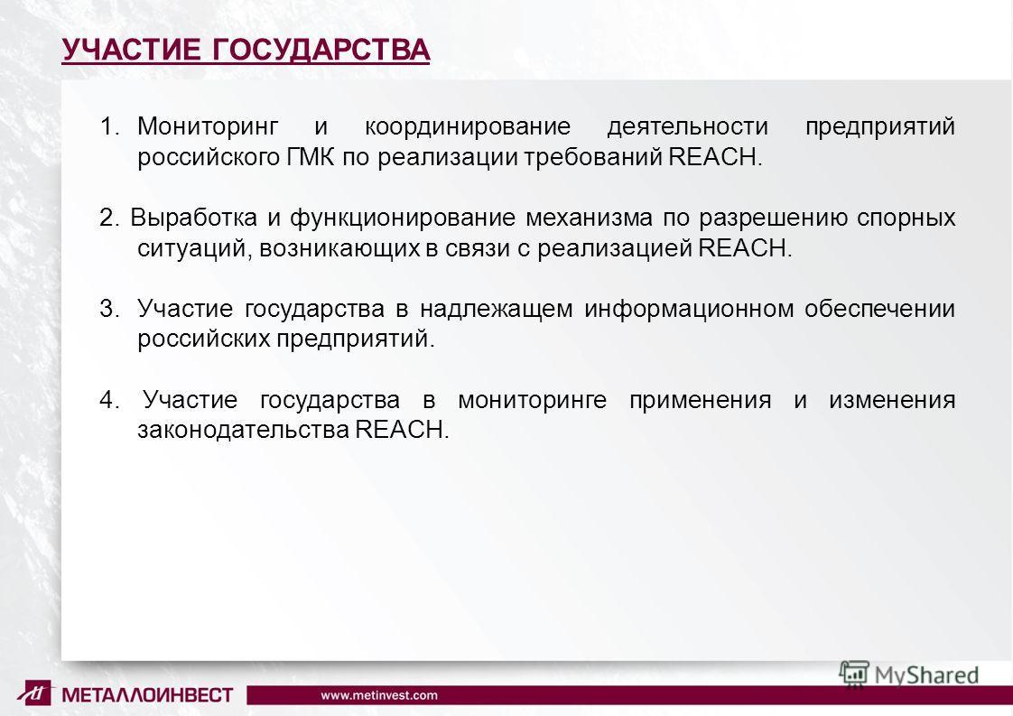 10 УЧАСТИЕ ГОСУДАРСТВА 1.Мониторинг и координирование деятельности предприятий российского ГМК по реализации требований REACH. 2. Выработка и функционирование механизма по разрешению спорных ситуаций, возникающих в связи с реализацией REACH. 3.Участи
