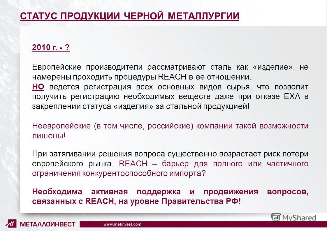 8 СТАТУС ПРОДУКЦИИ ЧЕРНОЙ МЕТАЛЛУРГИИ 2010 г. - ? Европейские производители рассматривают сталь как «изделие», не намерены проходить процедуры REACH в ее отношении. НО ведется регистрация всех основных видов сырья, что позволит получить регистрацию н