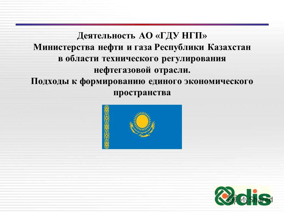Деятельность АО «ГДУ НГП» Министерства нефти и газа Республики Казахстан в области технического регулирования нефтегазовой отрасли. Подходы к формированию единого экономического пространства