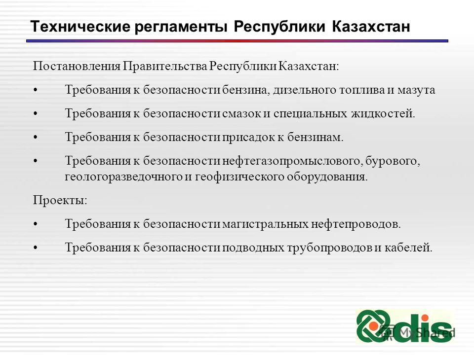 Технические регламенты Республики Казахстан Постановления Правительства Республики Казахстан: Требования к безопасности бензина, дизельного топлива и мазута Требования к безопасности смазок и специальных жидкостей. Требования к безопасности присадок
