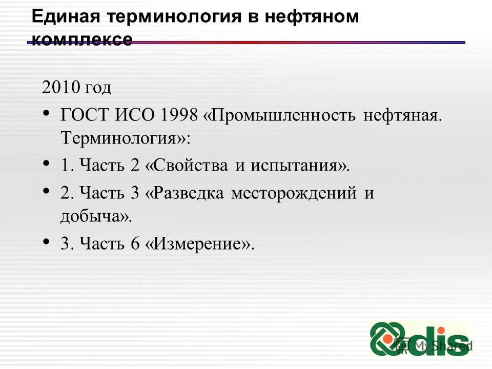 Единая терминология в нефтяном комплексе 2010 год ГОСТ ИСО 1998 «Промышленность нефтяная. Терминология»: 1. Часть 2 «Свойства и испытания». 2. Часть 3 «Разведка месторождений и добыча». 3. Часть 6 «Измерение».