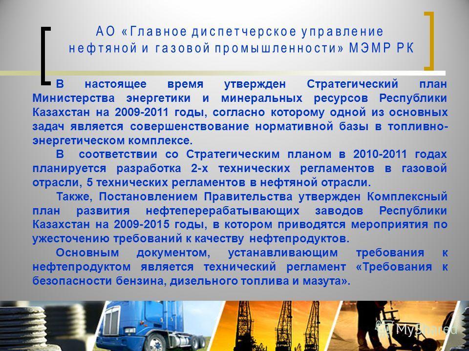 В настоящее время утвержден Стратегический план Министерства энергетики и минеральных ресурсов Республики Казахстан на 2009-2011 годы, согласно которому одной из основных задач является совершенствование нормативной базы в топливно- энергетическом ко