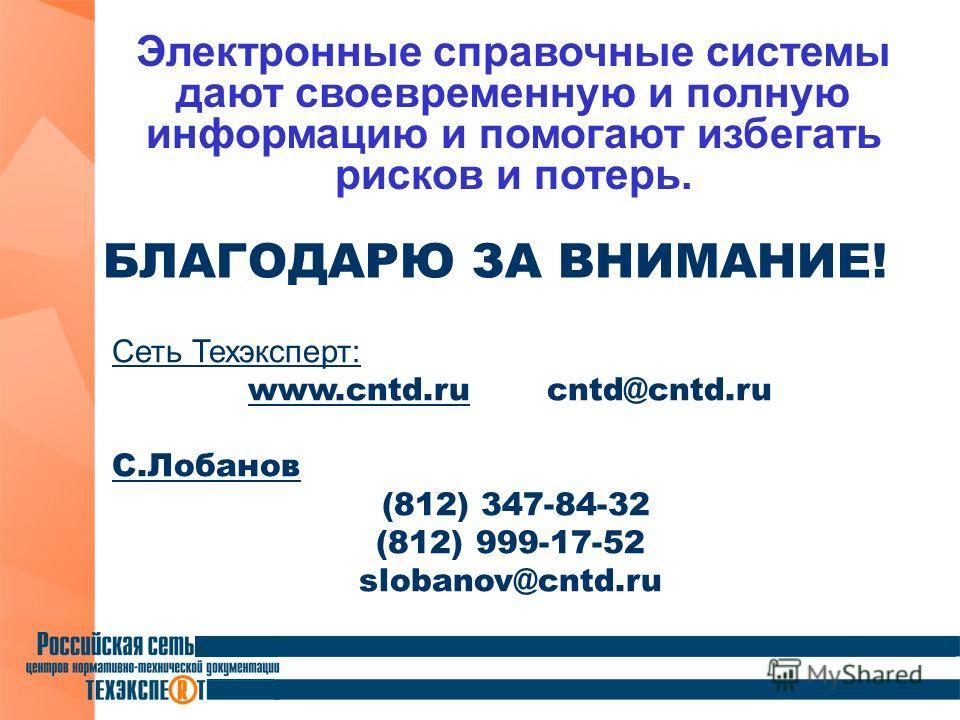 БЛАГОДАРЮ ЗА ВНИМАНИЕ! Сеть Техэксперт: www.cntd.ru cntd@cntd.ru С.Лобанов (812) 347-84-32 (812) 999-17-52 slobanov@cntd.ru Электронные справочные системы дают своевременную и полную информацию и помогают избегать рисков и потерь.