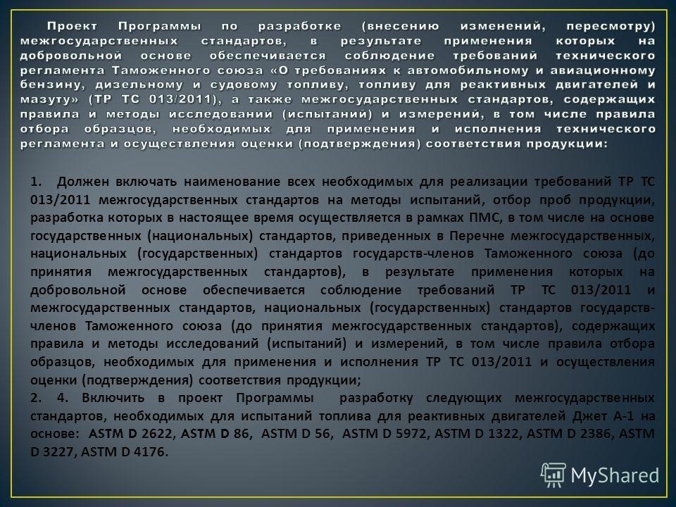 1. Должен включать наименование всех необходимых для реализации требований ТР ТС 013/2011 межгосударственных стандартов на методы испытаний, отбор проб продукции, разработка которых в настоящее время осуществляется в рамках ПМС, в том числе на основе