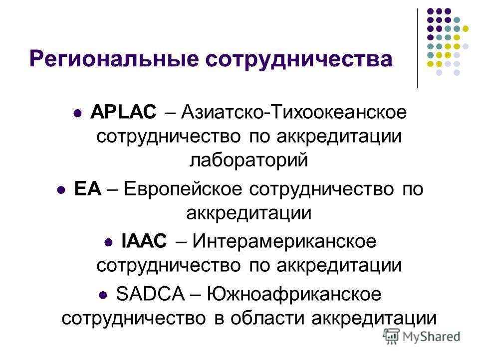 Региональные сотрудничества APLAC – Азиатско-Тихоокеанское сотрудничество по аккредитации лабораторий EA – Европейское сотрудничество по аккредитации IAAC – Интерамериканское сотрудничество по аккредитации SADCA – Южноафриканское сотрудничество в обл