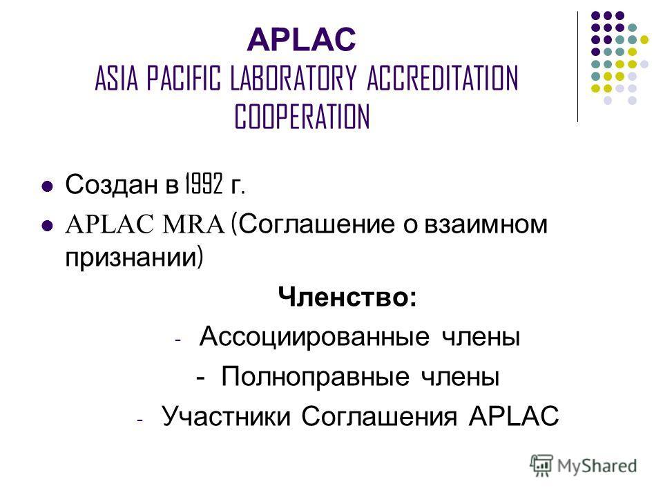 APLAC ASIA PACIFIC LABORATORY ACCREDITATION COOPERATION Создан в 1992 г. APLAC MRA ( Соглашение о взаимном признании ) Членство: - Ассоциированные члены - Полноправные члены - Участники Соглашения APLAC