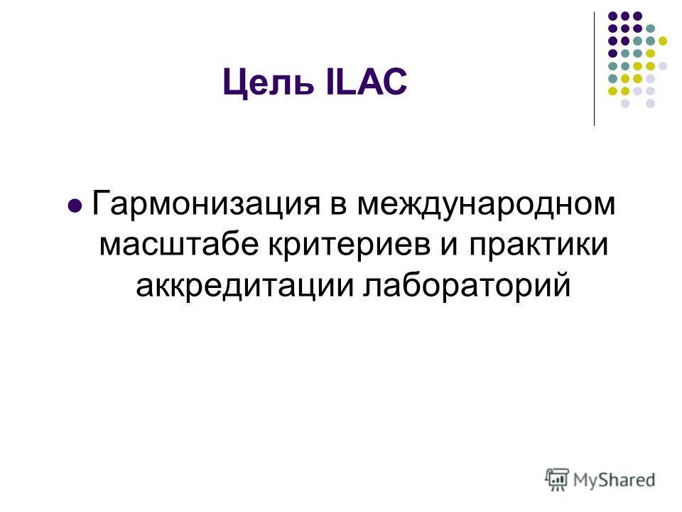 Цель ILAC Гармонизация в международном масштабе критериев и практики аккредитации лабораторий
