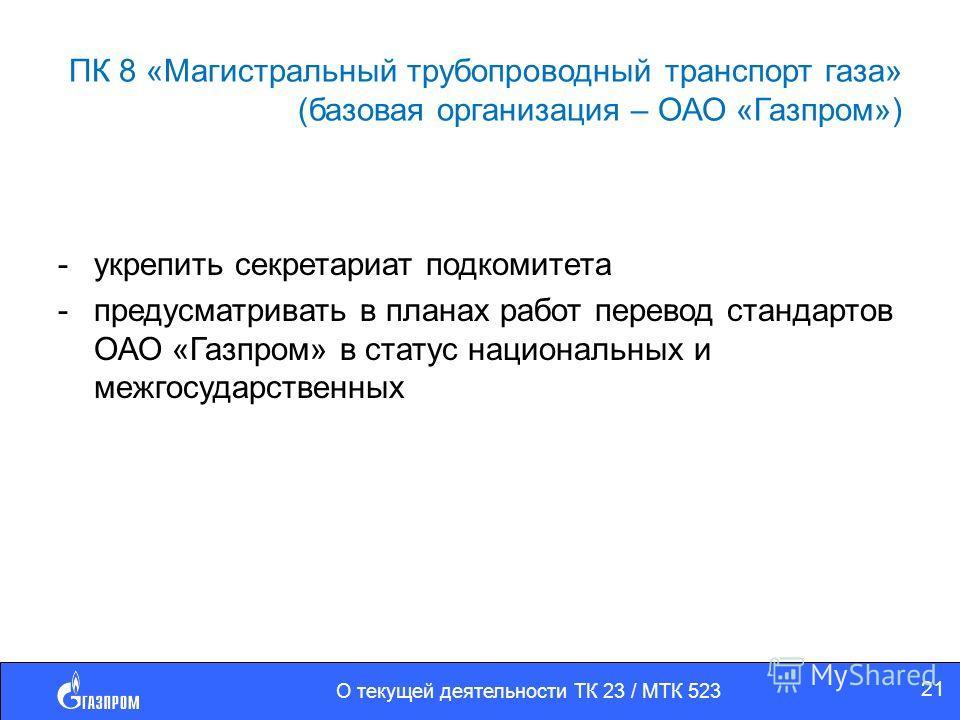 ПК 8 «Магистральный трубопроводный транспорт газа» (базовая организация – ОАО «Газпром») -укрепить секретариат подкомитета -предусматривать в планах работ перевод стандартов ОАО «Газпром» в статус национальных и межгосударственных О текущей деятельно