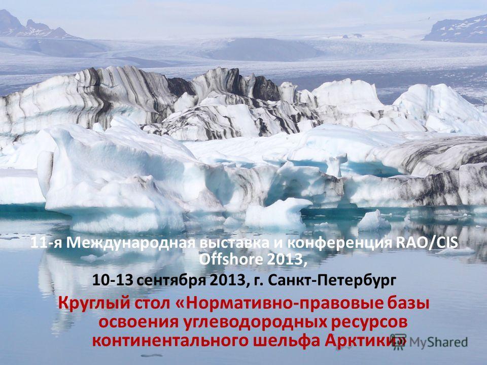 11-я Международная выставка и конференция RAO/CIS Offshore 2013, 10-13 сентября 2013, г. Санкт-Петербург Круглый стол «Нормативно-правовые базы освоения углеводородных ресурсов континентального шельфа Арктики»