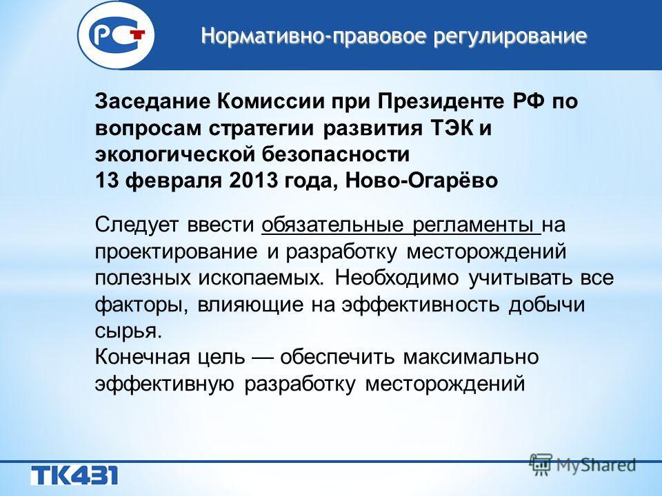 Заседание Комиссии при Президенте РФ по вопросам стратегии развития ТЭК и экологической безопасности 13 февраля 2013 года, Ново-Огарёво Следует ввести обязательные регламенты на проектирование и разработку месторождений полезных ископаемых. Необходим