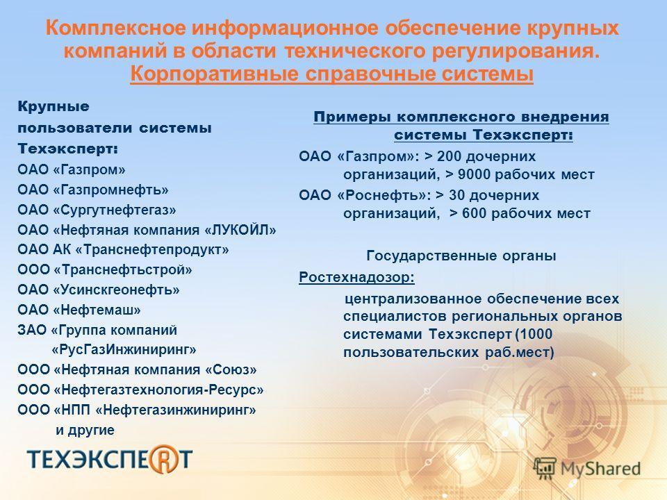 Комплексное информационное обеспечение крупных компаний в области технического регулирования. Корпоративные справочные системы Крупные пользователи системы Техэксперт: ОАО «Газпром» ОАО «Газпромнефть» ОАО «Сургутнефтегаз» ОАО «Нефтяная компания «ЛУКО