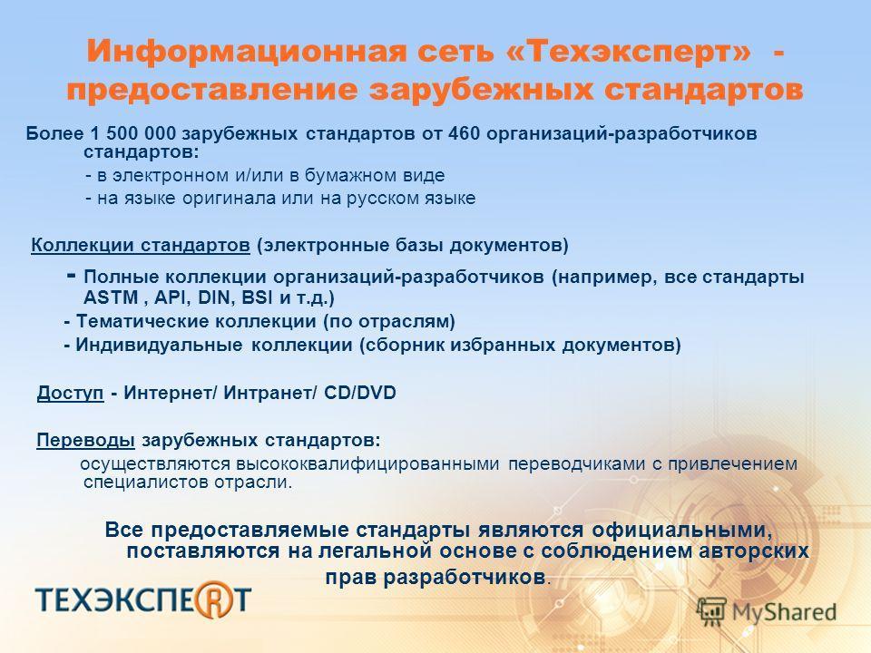 Информационная сеть «Техэксперт» - предоставление зарубежных стандартов Более 1 500 000 зарубежных стандартов от 460 организаций-разработчиков стандартов: - в электронном и/или в бумажном виде - на языке оригинала или на русском языке Коллекции станд