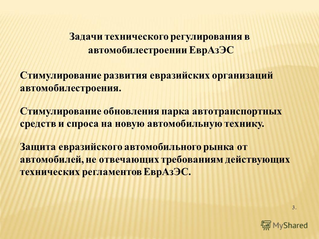 Задачи технического регулирования в автомобилестроении ЕврАзЭС Стимулирование развития евразийских организаций автомобилестроения. Стимулирование обновления парка автотранспортных средств и спроса на новую автомобильную технику. Защита евразийского а