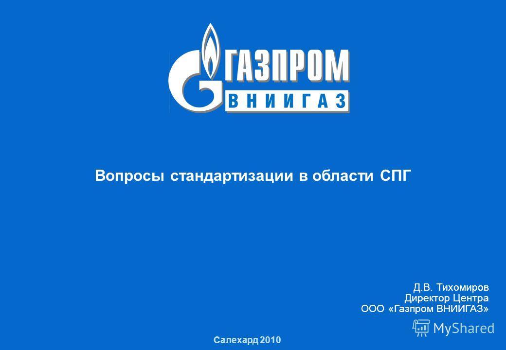 1 Вопросы стандартизации в области СПГ 1 Салехард 2010 Д.В. Тихомиров Директор Центра ООО «Газпром ВНИИГАЗ»