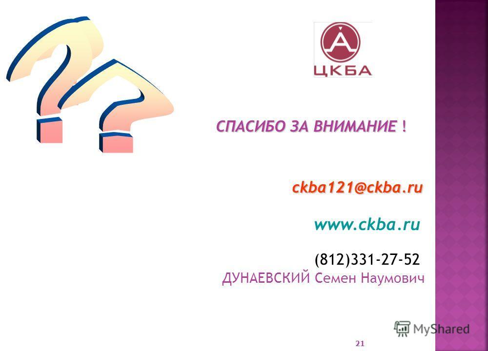 СПАСИБО ЗА ВНИМАНИЕ ! СПАСИБО ЗА ВНИМАНИЕ ! ckba121@ckba.ru ckba121@ckba.ru www.ckba.ru (812)331-27-52 ДУНАЕВСКИЙ Семен Наумович 21
