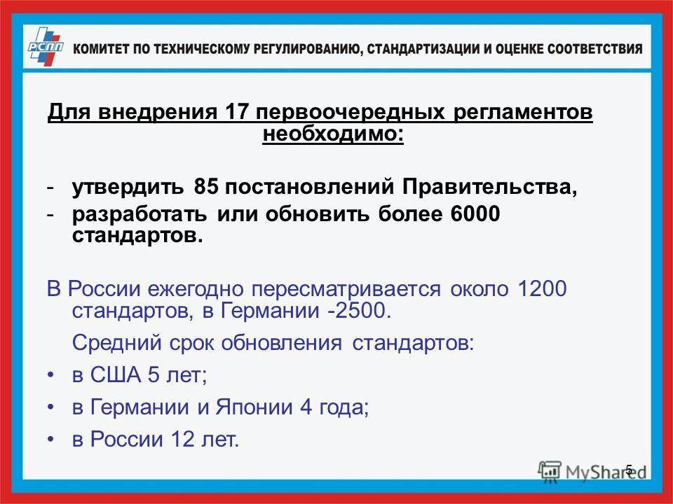 5 Для внедрения 17 первоочередных регламентов необходимо: -утвердить 85 постановлений Правительства, -разработать или обновить более 6000 стандартов. В России ежегодно пересматривается около 1200 стандартов, в Германии -2500. Средний срок обновления