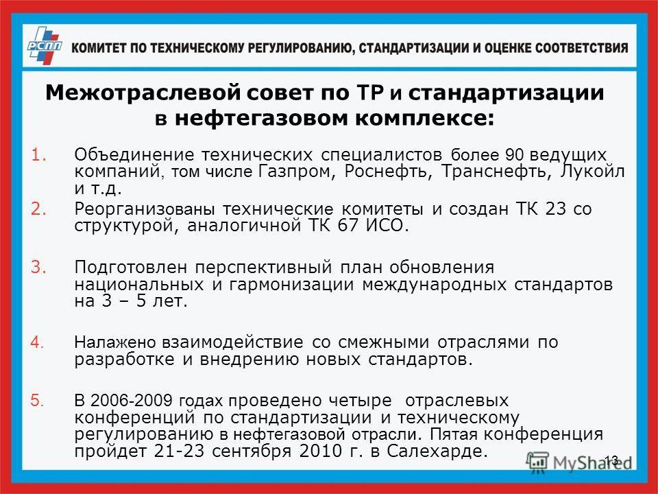 13 Межотраслевой совет по ТР и стандартизации в нефтегазовом комплексе: 1.Объединение технических специалистов более 90 ведущих компаний, том числе Газпром, Роснефть, Транснефть, Лукойл и т.д. 2.Реорганиз ованы технически е комитет ы и создан ТК 23 с