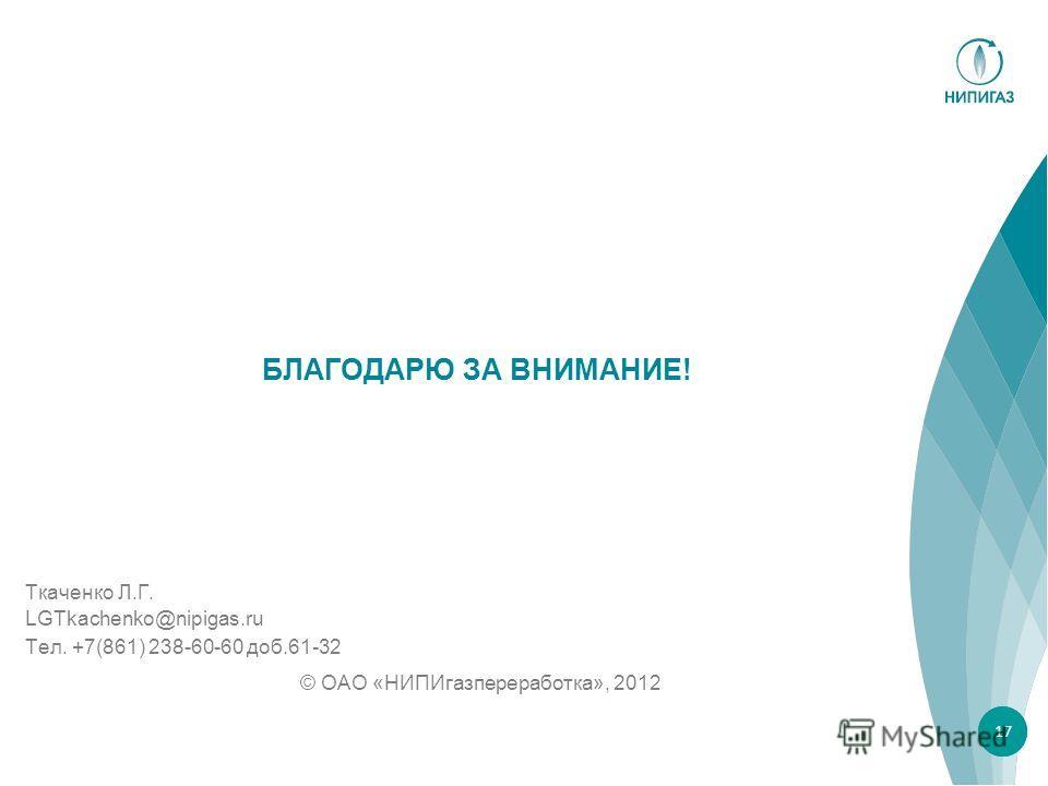 БЛАГОДАРЮ ЗА ВНИМАНИЕ! Тел. +7(861) 238-60-60 доб.61-32 © ОАО «НИПИгазпереработка», 2012 1717 LGTkachenko@nipigas.ru Ткаченко Л.Г.