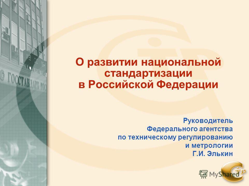 О развитии национальной стандартизации в Российской Федерации Руководитель Федерального агентства по техническому регулированию и метрологии Г.И. Элькин