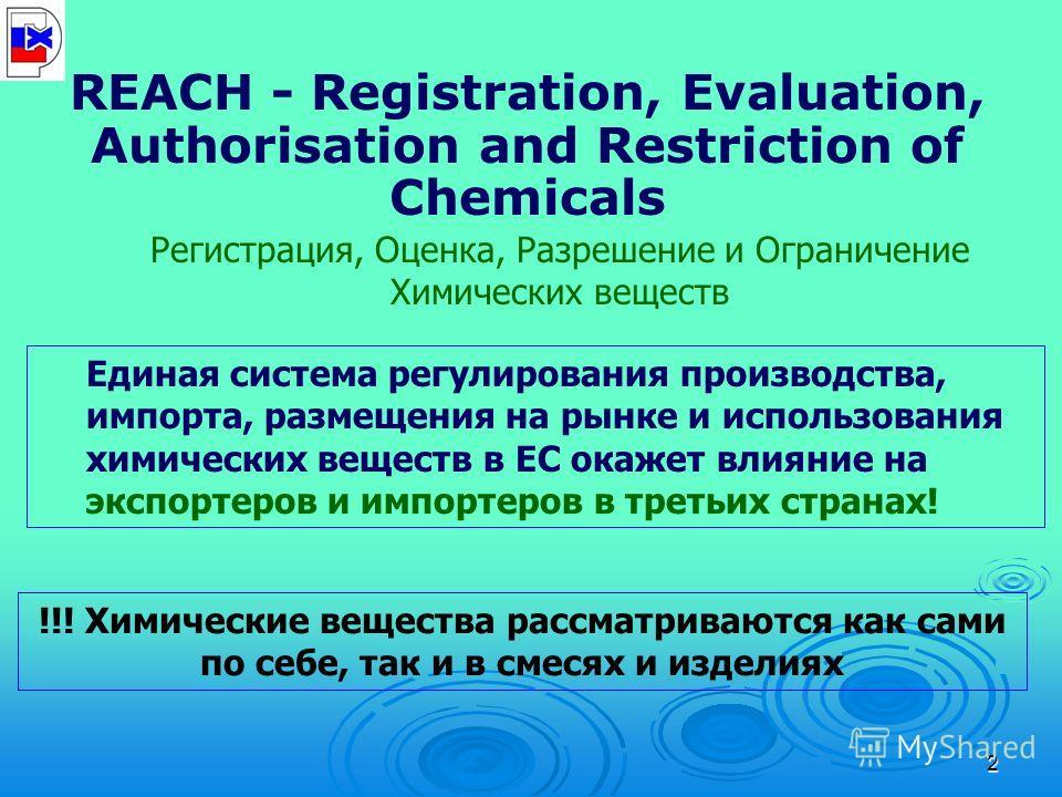 2 REACH - Registration, Evaluation, Authorisation and Restriction of Chemicals Регистрация, Оценка, Разрешение и Ограничение Химических веществ Единая система регулирования производства, импорта, размещения на рынке и использования химических веществ