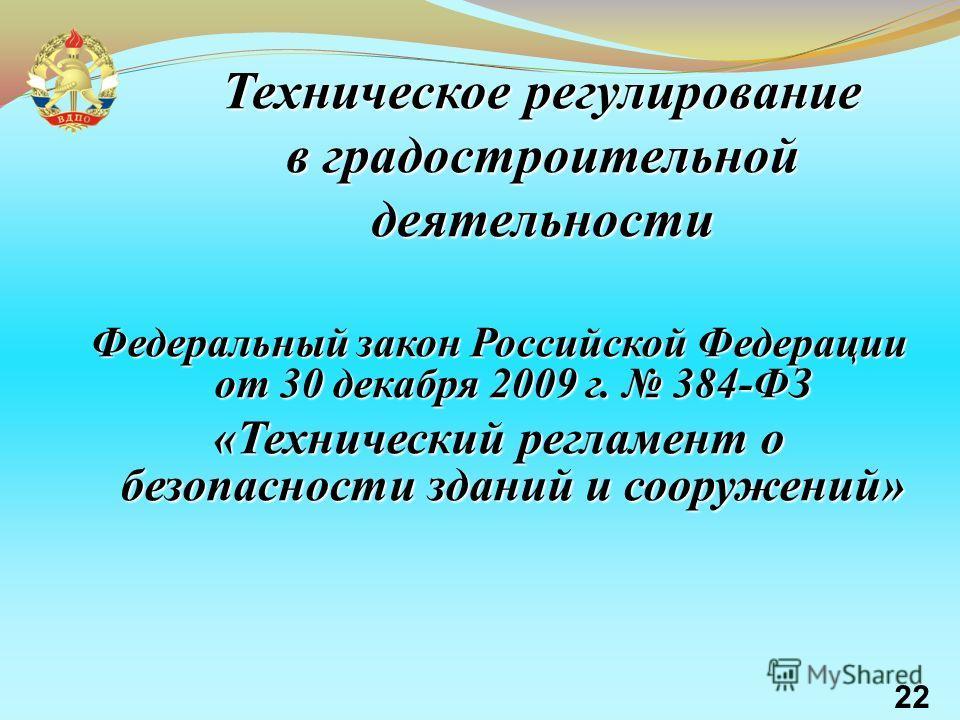 Федеральный закон Российской Федерации от 30 декабря 2009 г. 384-ФЗ «Технический регламент о безопасности зданий и сооружений» Техническое регулирование в градостроительной деятельности 22