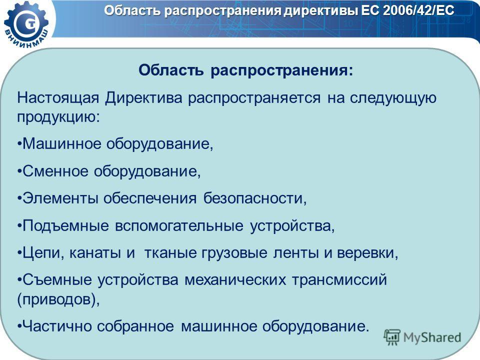 Область распространения директивы ЕС 2006/42/ЕС Область распространения: Настоящая Директива распространяется на следующую продукцию: Машинное оборудование, Сменное оборудование, Элементы обеспечения безопасности, Подъемные вспомогательные устройства