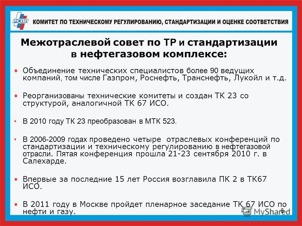 6 Межотраслевой совет по ТР и стандартизации в нефтегазовом комплексе: Объединение технических специалистов более 90 ведущих компаний, том числе Газпром, Роснефть, Транснефть, Лукойл и т.д. Реорганиз ованы технически е комитет ы и создан ТК 23 со стр