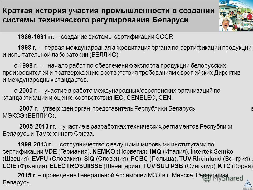 Краткая история участия промышленности в создании системы технического регулирования Беларуси 1989-1991 гг. – создание системы сертификации СССР. 1998 г. – первая международная аккредитация органа по сертификации продукции и испытательной лаборатории