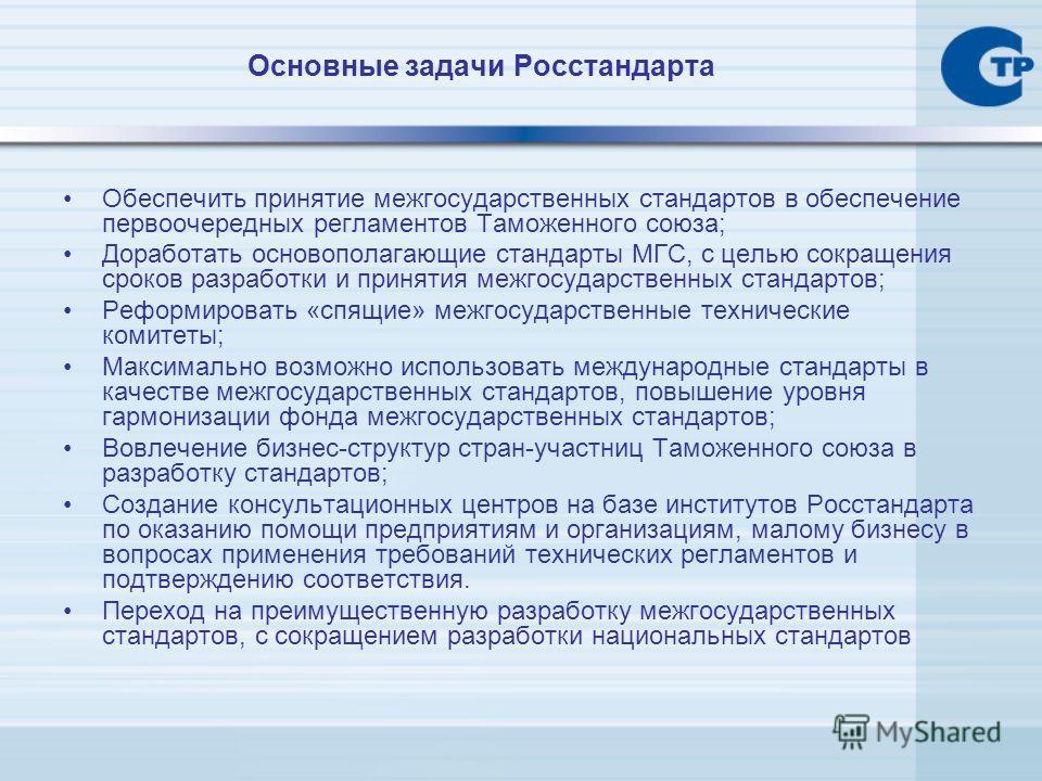 Основные задачи Росстандарта Обеспечить принятие межгосударственных стандартов в обеспечение первоочередных регламентов Таможенного союза; Доработать основополагающие стандарты МГС, с целью сокращения сроков разработки и принятия межгосударственных с