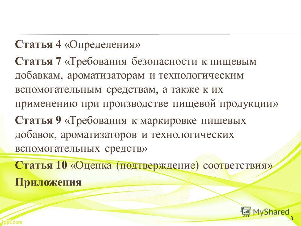 Статья 4 «Определения» Статья 7 «Требования безопасности к пищевым добавкам, ароматизаторам и технологическим вспомогательным средствам, а также к их применению при производстве пищевой продукции» Статья 9 «Требования к маркировке пищевых добавок, ар