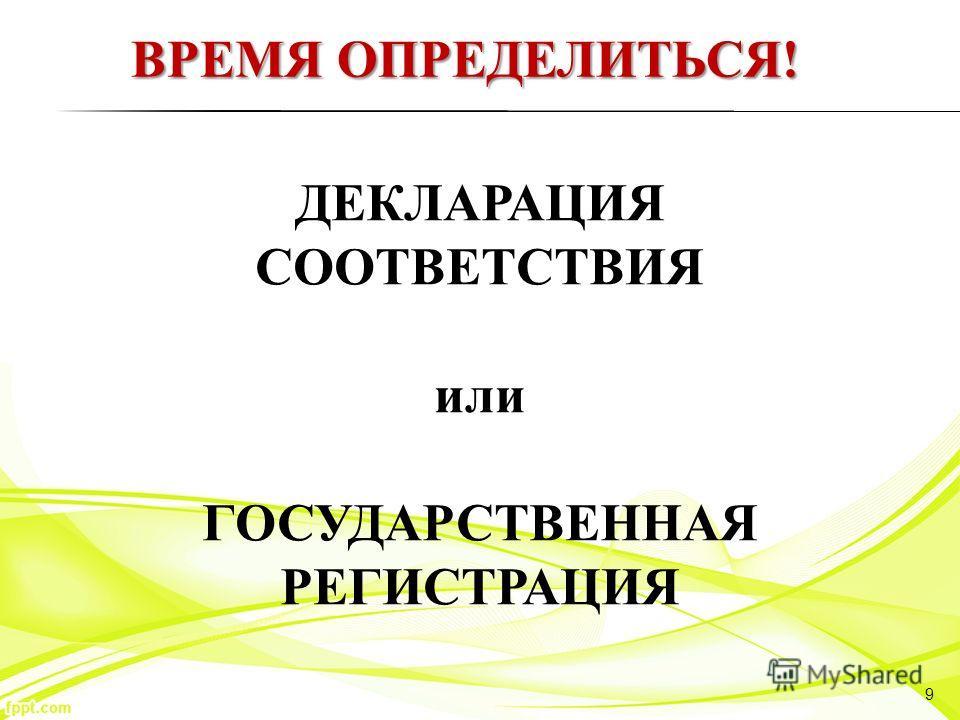 9 ДЕКЛАРАЦИЯ СООТВЕТСТВИЯ или ГОСУДАРСТВЕННАЯ РЕГИСТРАЦИЯ ВРЕМЯ ОПРЕДЕЛИТЬСЯ!