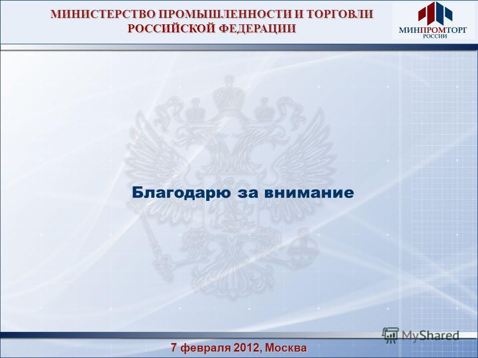 7 февраля 2012, Москва Благодарю за внимание МИНИСТЕРСТВО ПРОМЫШЛЕННОСТИ И ТОРГОВЛИ РОССИЙСКОЙ ФЕДЕРАЦИИ