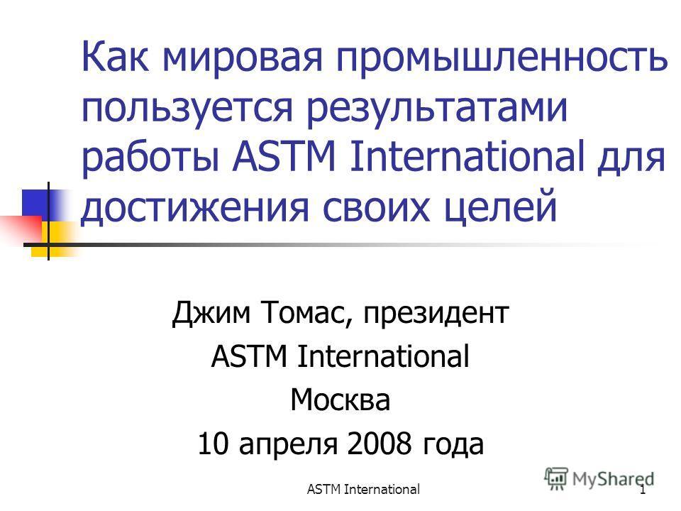 ASTM International1 Как мировая промышленность пользуется результатами работы ASTM International для достижения своих целей Джим Томас, президент ASTM International Москва 10 апреля 2008 года